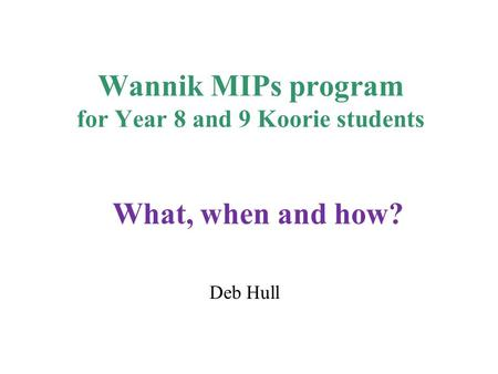 Wannik MIPs program for Year 8 and 9 Koorie students Deb Hull What, when and how?