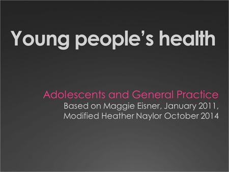 Young people's health Adolescents and General Practice Based on Maggie Eisner, January 2011, Modified Heather Naylor October 2014.