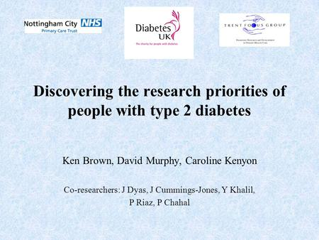 Discovering the research priorities of people with type 2 diabetes Ken Brown, David Murphy, Caroline Kenyon Co-researchers: J Dyas, J Cummings-Jones, Y.