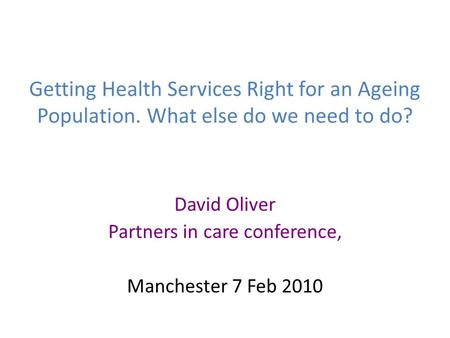 Getting Health Services Right for an Ageing Population. What else do we need to do? David Oliver Partners in care conference, Manchester 7 Feb 2010.