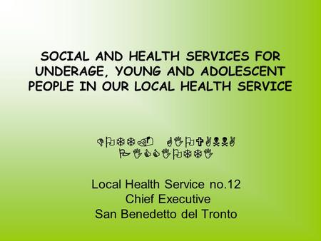 SOCIAL AND HEALTH SERVICES FOR UNDERAGE, YOUNG AND ADOLESCENT PEOPLE IN OUR LOCAL HEALTH SERVICE DOTT. GIOVANNA PICCIOTTI Local Health Service no.12 Chief.