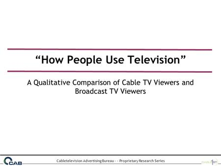 "Cabletelevision Advertising Bureau - - Proprietary Research Series ""How People Use Television"" A Qualitative Comparison of Cable TV Viewers and Broadcast."