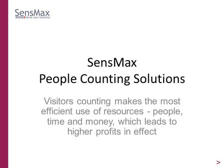 SensMax People Counting Solutions Visitors counting makes the most efficient use of resources - people, time and money, which leads to higher profits in.