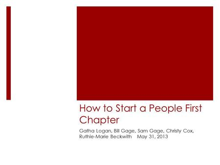 How to Start a People First Chapter Gatha Logan, Bill Gage, Sam Gage, Christy Cox, Ruthie-Marie Beckwith May 31, 2013.