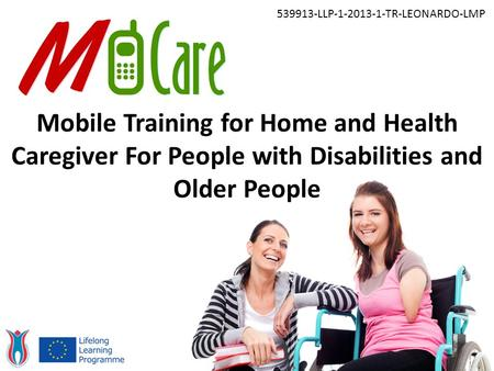 Mobile Training for Home and Health Caregiver For People with Disabilities and Older People 539913-LLP-1-2013-1-TR-LEONARDO-LMP.