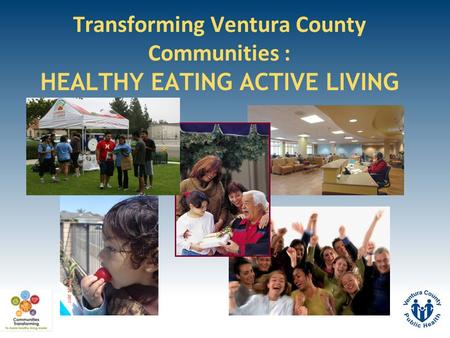 Transforming Ventura County Communities : HEALTHY EATING ACTIVE LIVING.