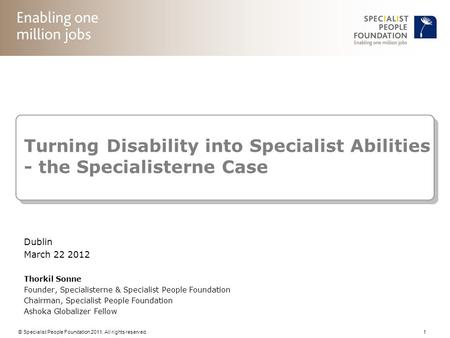 © Specialist People Foundation 2011. All rights reserved. 1 Turning Disability into Specialist Abilities - the Specialisterne Case Dublin March 22 2012.