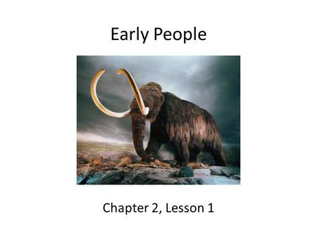 Early People Chapter 2, Lesson 1. Lesson Objectives Identify possible explanations of how people came to live in the Americas. Explain how early peoples.
