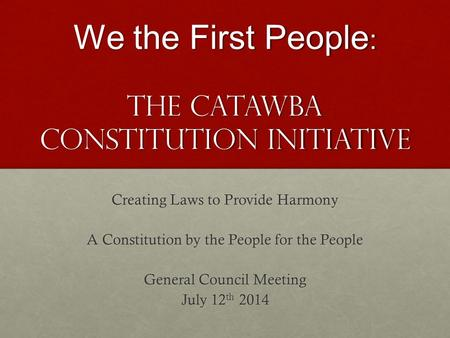 We the First People : The Catawba Constitution Initiative Creating Laws to Provide Harmony A Constitution by the People for the People General Council.
