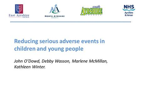 Reducing serious adverse events in children and young people John O'Dowd, Debby Wasson, Marlene McMillan, Kathleen Winter.