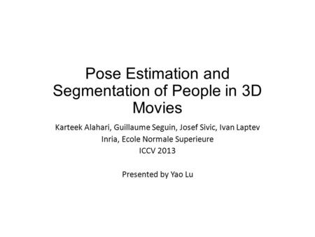 Pose Estimation and Segmentation of People in 3D Movies Karteek Alahari, Guillaume Seguin, Josef Sivic, Ivan Laptev Inria, Ecole Normale Superieure ICCV.