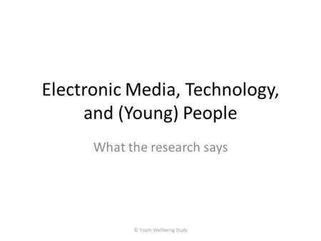 Electronic Media, Technology, and (Young) People What the research says © Youth Wellbeing Study.