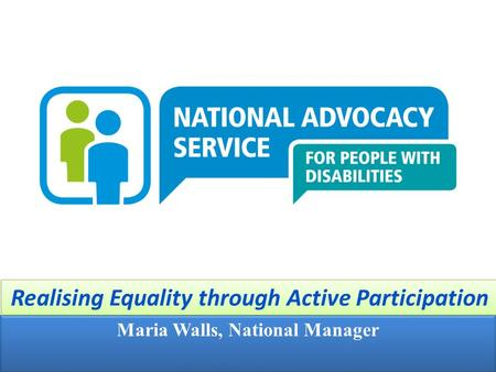 1 Maria Walls, National Manager Realising Equality through Active Participation.