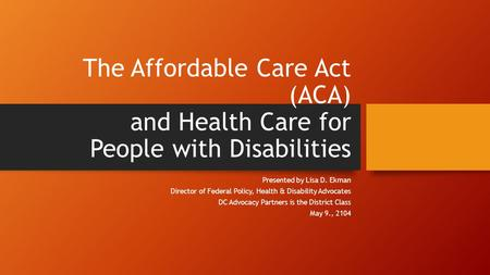 The Affordable Care Act (ACA) and Health Care for People with Disabilities Presented by Lisa D. Ekman Director of Federal Policy, Health & Disability Advocates.