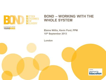 BOND – WORKING WITH THE WHOLE SYSTEM Elaine Willis, Kevin Ford, FPM 10 th September 2013 London.