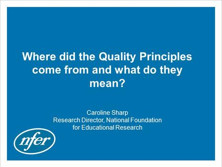 Where did the Quality Principles come from and what do they mean? Caroline Sharp Research Director, National Foundation for Educational Research.