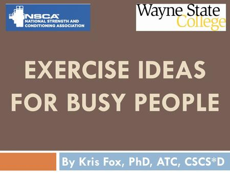 EXERCISE IDEAS FOR BUSY PEOPLE By Kris Fox, PhD, ATC, CSCS*D.