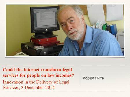 Could the internet transform legal services for people on low incomes? Innovation in the Delivery of Legal Services, 8 December 2014 ROGER SMITH.