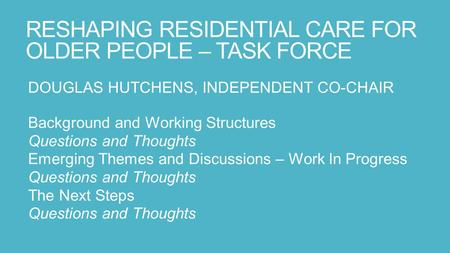 RESHAPING RESIDENTIAL CARE FOR OLDER PEOPLE – TASK FORCE DOUGLAS HUTCHENS, INDEPENDENT CO-CHAIR Background and Working Structures Questions and Thoughts.