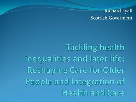 Richard Lyall Scottish Goverment. Care for older people has been changing… Scottish Government, Local Authorities and local health boards have made changes.
