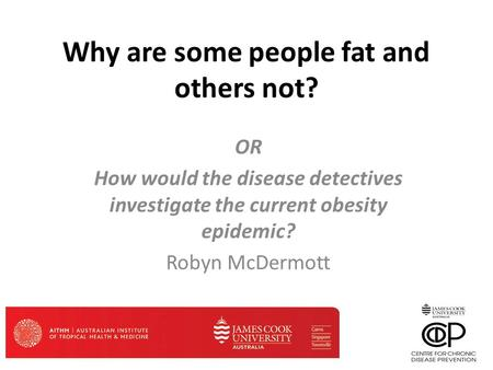Why are some people fat and others not? OR How would the disease detectives investigate the current obesity epidemic? Robyn McDermott.