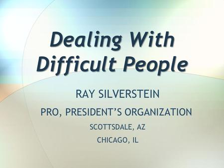 Dealing With Difficult People RAY SILVERSTEIN PRO, PRESIDENT'S ORGANIZATION SCOTTSDALE, AZ CHICAGO, IL.