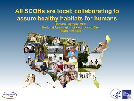 All SDOHs are local: collaborating to assure healthy habitats for humans Barbara Laymon, MPH National Association of County and City Health Officials.