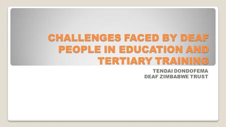 CHALLENGES FACED BY DEAF PEOPLE IN EDUCATION AND TERTIARY TRAINING TENDAI DONDOFEMA DEAF ZIMBABWE TRUST.