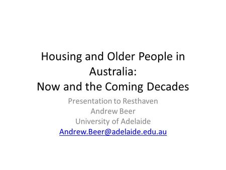 Housing and Older People in Australia: Now and the Coming Decades Presentation to Resthaven Andrew Beer University of Adelaide