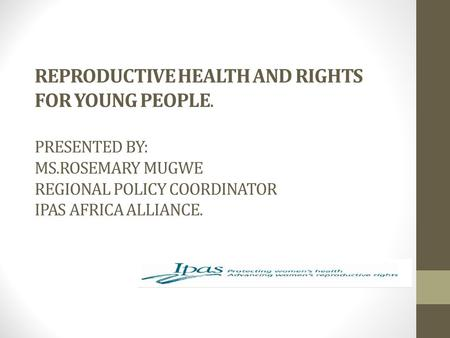 REPRODUCTIVE HEALTH AND RIGHTS FOR YOUNG PEOPLE. PRESENTED BY: MS