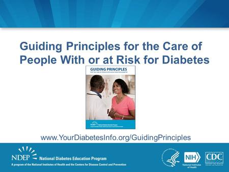 Guiding Principles for the Care of People With or at Risk for Diabetes www.YourDiabetesInfo.org/GuidingPrinciples.