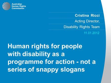 Cristina Ricci Acting Director, Disability Rights Team 11.01.2012 Human rights for people with disability as a programme for action - not a series of snappy.