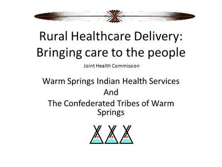 Rural Healthcare Delivery: Bringing care to the people Warm Springs Indian Health Services And The Confederated Tribes of Warm Springs Joint Health Commission.
