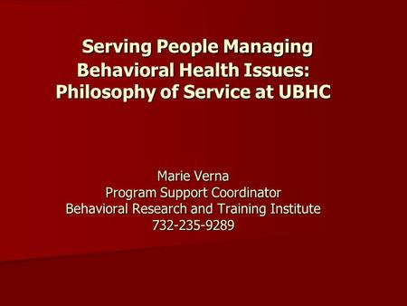Serving People Managing Behavioral Health Issues: Philosophy of Service at UBHC Marie Verna Program Support Coordinator Behavioral Research and Training.