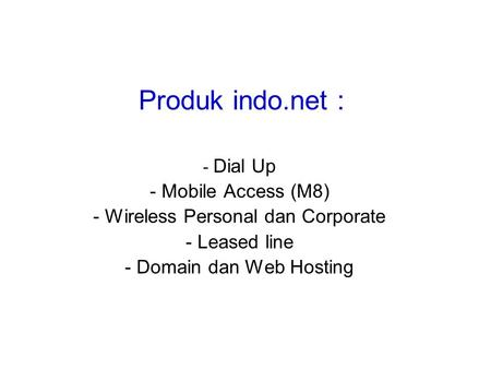 Produk indo.net : - Dial Up - Mobile Access (M8) - Wireless Personal dan Corporate - Leased line - Domain dan Web Hosting.