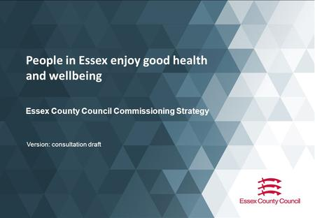 People in Essex enjoy good health and wellbeing Essex County Council Commissioning Strategy Version: consultation draft.