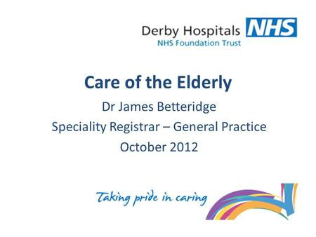 Care of the Elderly Dr James Betteridge Speciality Registrar – General Practice October 2012.