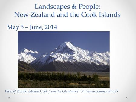 Landscapes & People: New Zealand and the Cook Islands May 5 – June, 2014 View of Aoraki-Mount Cook from the Glentanner Station accommodations.