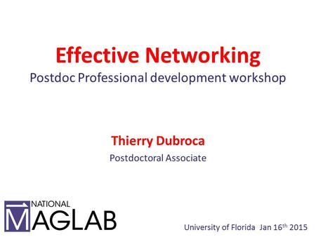 Effective Networking Postdoc Professional development workshop Thierry Dubroca Postdoctoral Associate University of Florida Jan 16 th 2015.
