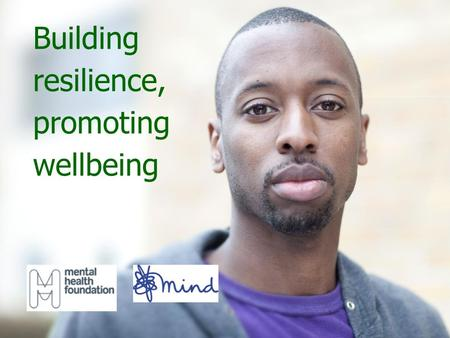Building resilience, promoting wellbeing. Mental health We all have mental health. Mental health relates to how we think, feel, behave and interact with.