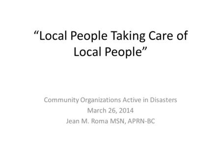 """Local People Taking Care of Local People"" Community Organizations Active in Disasters March 26, 2014 Jean M. Roma MSN, APRN-BC."