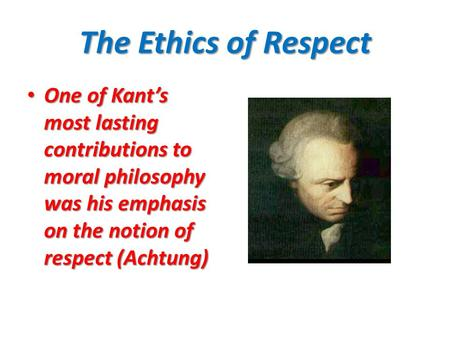 The Ethics of Respect One of Kant's most lasting contributions to moral philosophy was his emphasis on the notion of respect (Achtung) One of Kant's most.