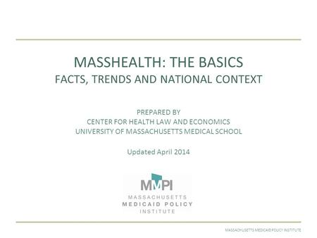 APRIL 2014MASSACHUSETTS MEDICAID POLICY INSTITUTE MASSHEALTH: THE BASICS FACTS, TRENDS AND NATIONAL CONTEXT PREPARED BY CENTER FOR HEALTH LAW AND ECONOMICS.