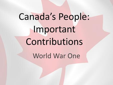 Canada's People: Important Contributions World War One.