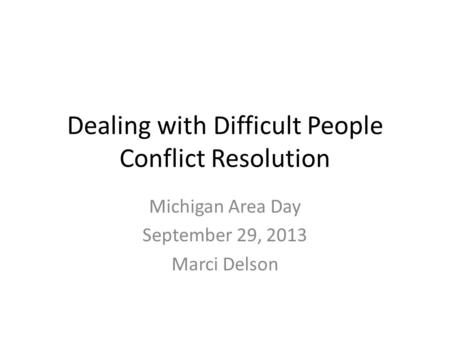 Dealing with Difficult People Conflict Resolution Michigan Area Day September 29, 2013 Marci Delson.