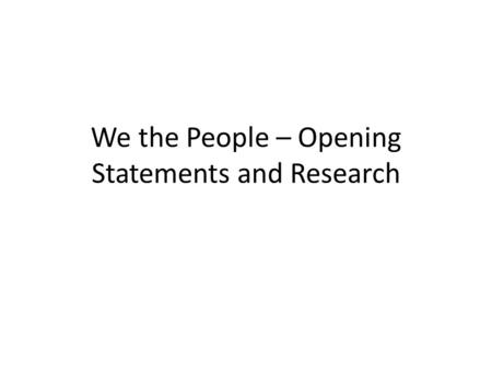 We the People – Opening Statements and Research. Opening Statements Must: Be no more or less than 4 minutes long – Less than 3:50 is too short – More.