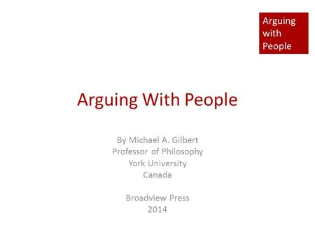 Arguing with People Arguing With People By Michael A. Gilbert Professor of Philosophy York University Canada Broadview Press 2014.