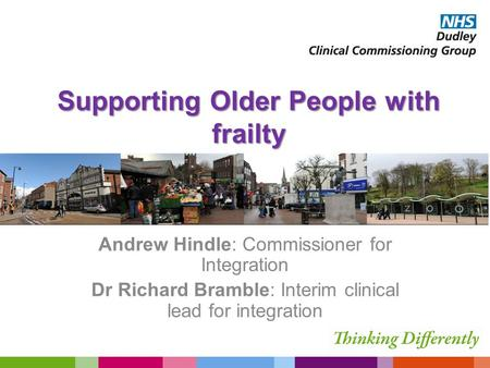 Supporting Older People with frailty Andrew Hindle: Commissioner for Integration Dr Richard Bramble: Interim clinical lead for integration.