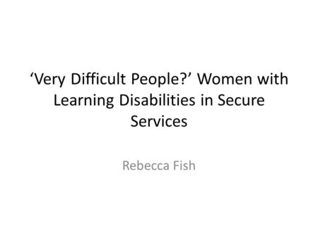 'Very Difficult People?' Women with Learning Disabilities in Secure Services Rebecca Fish.