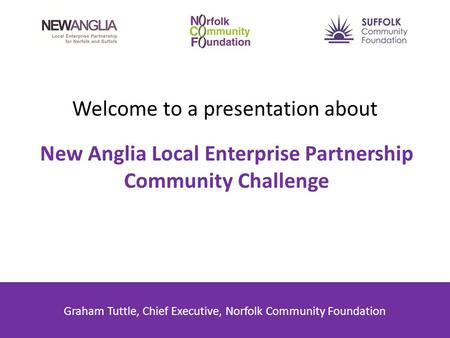 Welcome to a presentation about New Anglia Local Enterprise Partnership Community Challenge Graham Tuttle, Chief Executive, Norfolk Community Foundation.
